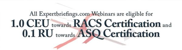 All Expertbriefings.com Webinars are eligible for 1.0 CEU towards RACS Certification and0.1 RU towards ASQ Certification